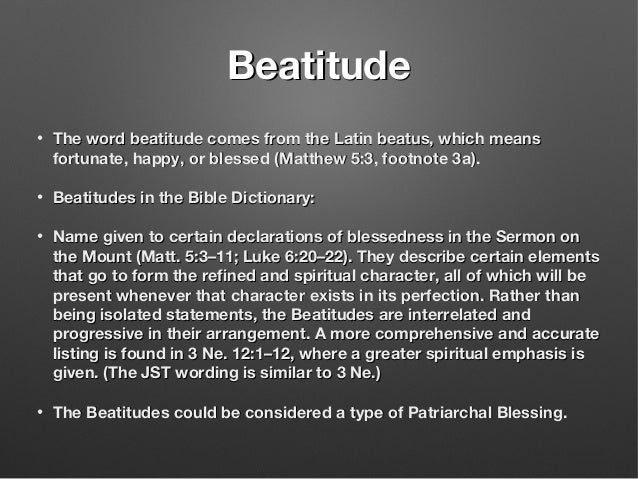 BeatitudeBeatitude • The word beatitude comes from the Latin beatus, which meansThe word beatitude comes from the Latin be...