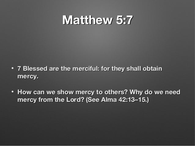 Matthew 5:7Matthew 5:7 • 7 Blessed are the merciful: for they shall obtain7 Blessed are the merciful: for they shall obtai...
