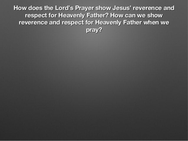 How does the Lord's Prayer show Jesus' reverence andHow does the Lord's Prayer show Jesus' reverence and respect for Heave...