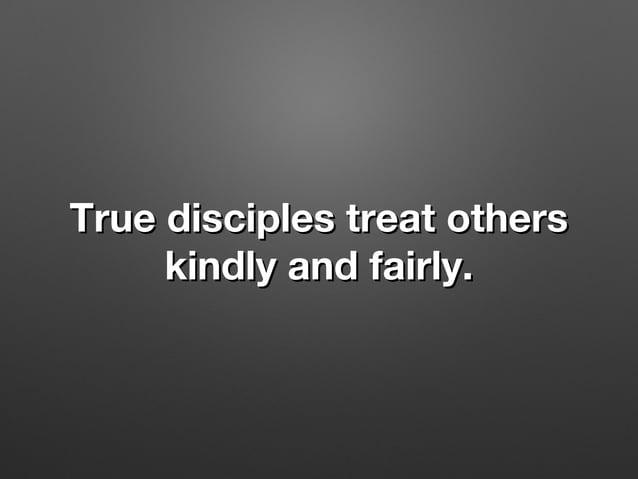 True disciples treat othersTrue disciples treat others kindly and fairly.kindly and fairly.