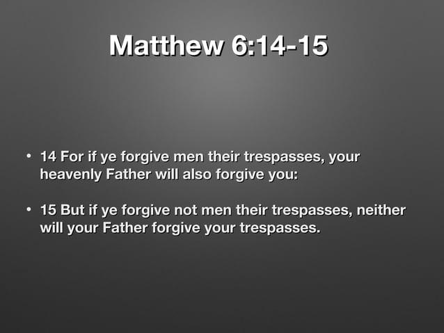 Matthew 6:14-15Matthew 6:14-15 • 14 For if ye forgive men their trespasses, your14 For if ye forgive men their trespasses,...