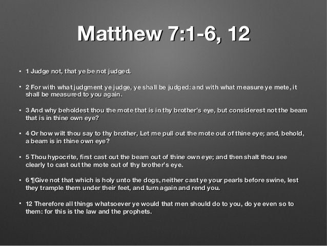 Matthew 7:1-6, 12Matthew 7:1-6, 12 • 1 Judge not, that ye be not judged.1 Judge not, that ye be not judged. • 2 For with w...