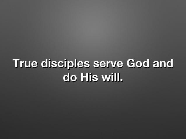 True disciples serve God andTrue disciples serve God and do His will.do His will.