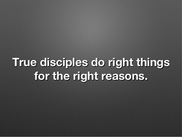 True disciples do right thingsTrue disciples do right things for the right reasons.for the right reasons.