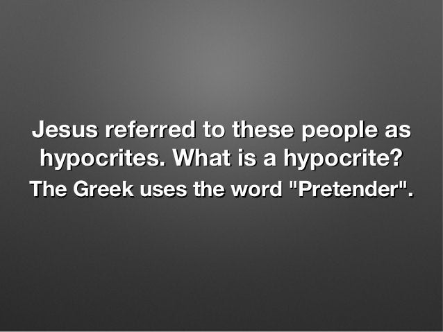 Jesus referred to these people asJesus referred to these people as hypocrites. What is a hypocrite?hypocrites. What is a h...