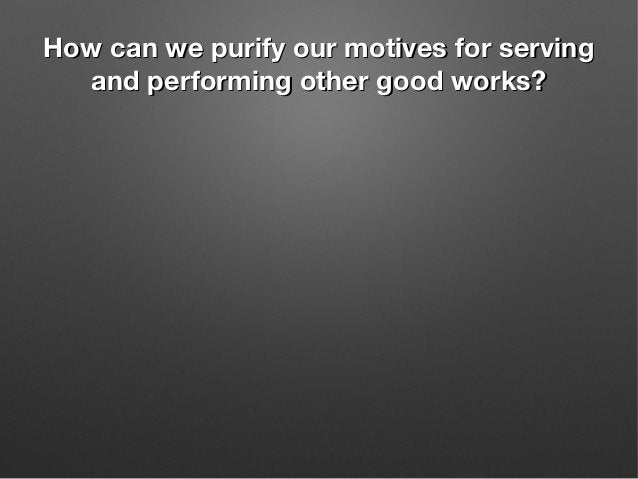 How can we purify our motives for servingHow can we purify our motives for serving and performing other good works?and per...