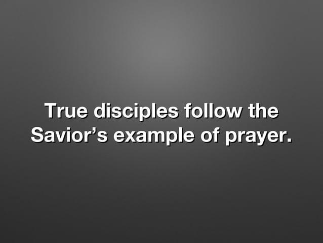 True disciples follow theTrue disciples follow the Savior's example of prayer.Savior's example of prayer.