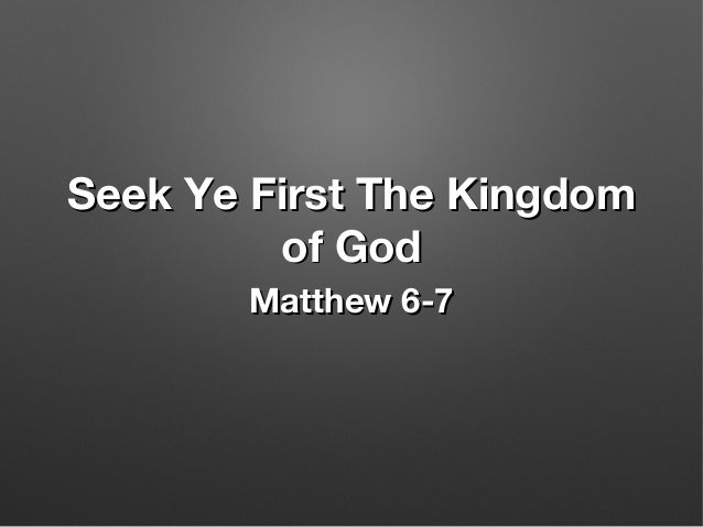Seek Ye First The KingdomSeek Ye First The Kingdom of Godof God Matthew 6-7Matthew 6-7