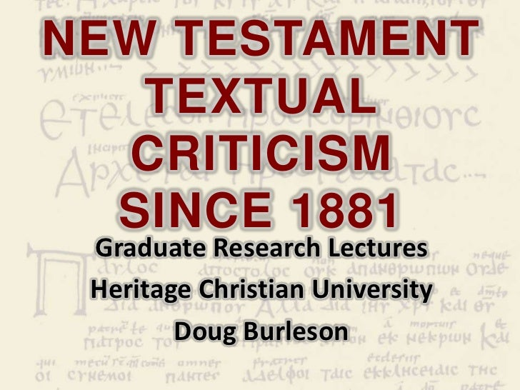NEW TESTAMENT   TEXTUAL  CRITICISM  SINCE 1881 Graduate Research Lectures Heritage Christian University        Doug Burleson