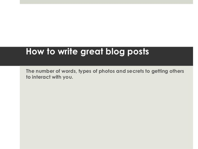 How to write great blog postsThe number of words, types of photos and secrets to getting othersto interact with you.