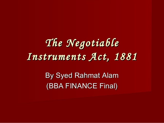 The NegotiableInstruments Act, 1881   By Syed Rahmat Alam   (BBA FINANCE Final)