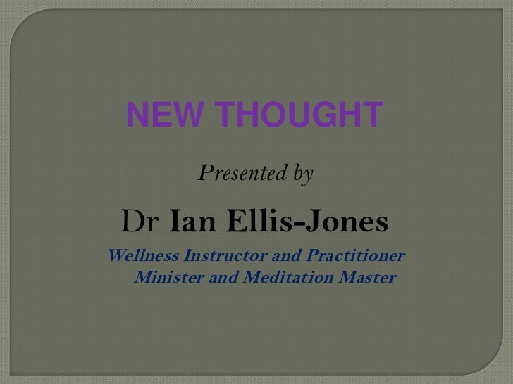 NEW THOUGHT<br />Presented by<br />Dr Ian Ellis-Jones<br />Wellness Instructor and PractitionerMinister and Meditation Mas...