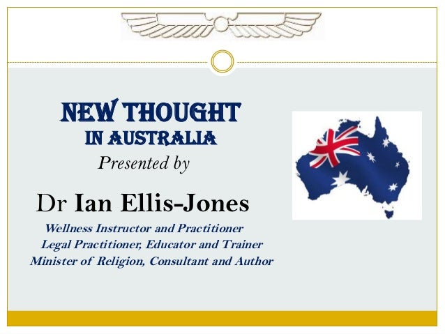 NEW THOUGHT IN AUSTRALIA Presented by  Dr Ian Ellis-Jones Wellness Instructor and Practitioner Legal Practitioner, Educato...