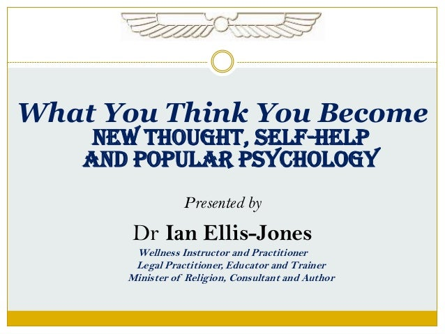 What You Think You BecomeNew Thought, SELF-HELPAND POPULAR PSYCHOLOGYPresented byDr Ian Ellis-JonesWellness Instructor and...
