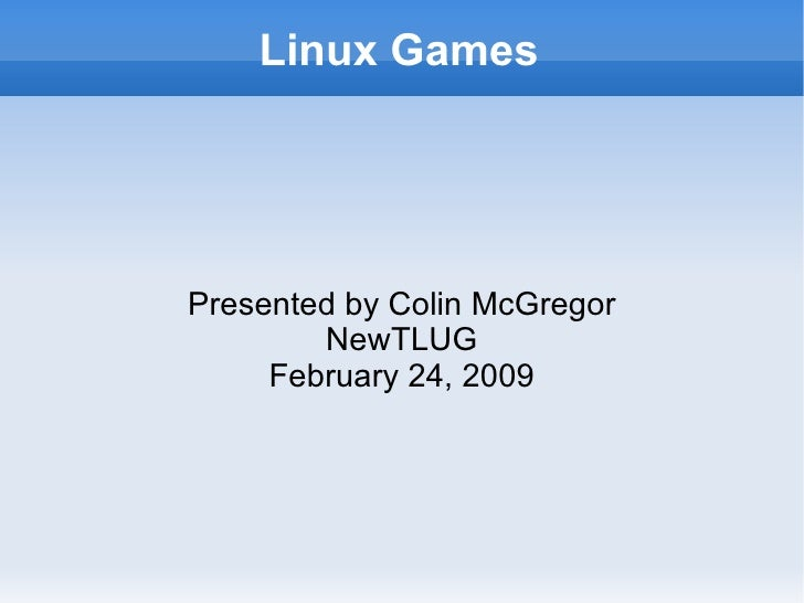 Linux Games <ul><ul><li>Presented by Colin McGregor </li></ul></ul><ul><ul><li>NewTLUG </li></ul></ul><ul><ul><li>February...