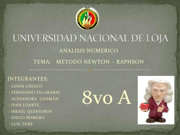 UNIVERSIDAD NACIONAL DE LOJA <br />ANALISIS NUMERICO<br />TEMA:   METODO NEWTON – RAPHSON <br />INTEGRANTES:<br /><ul><li>...