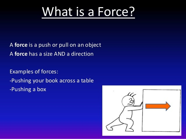 What is a Force? A force is a push or pull on an object A force has a size AND a direction Examples of forces: -Pushing yo...