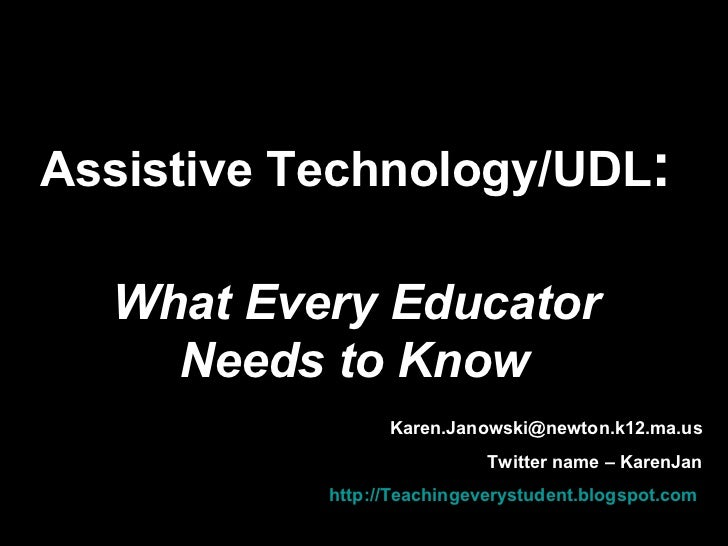 Assistive Technology/UDL : What Every Educator Needs to Know   [email_address] Twitter name – KarenJan Blog –  http://Teac...