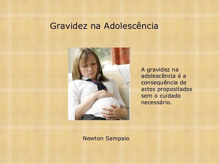 Gravidez na Adolescência Newton Sampaio   A gravidez na adolescência é a consequência de actos propositados sem o cuidado ...
