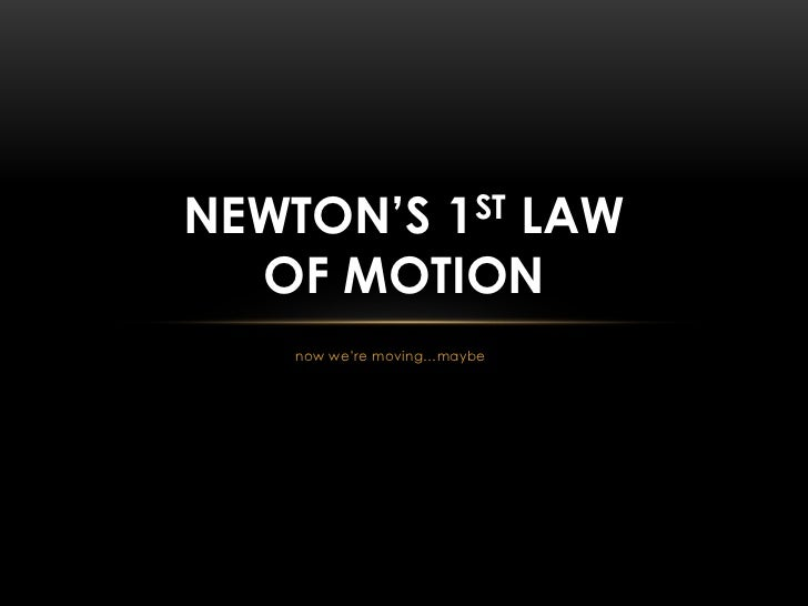 NEWTON'S 1ST LAW  OF MOTION    now we're moving…maybe