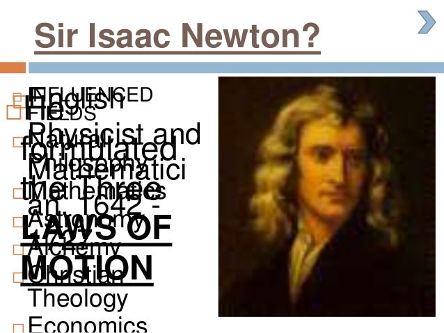Sir Isaac Newton? English Physicist and Mathematici an. 1642 - 1727  INFLUENCED FIELDS  Natural Philosophy  Mathematic...