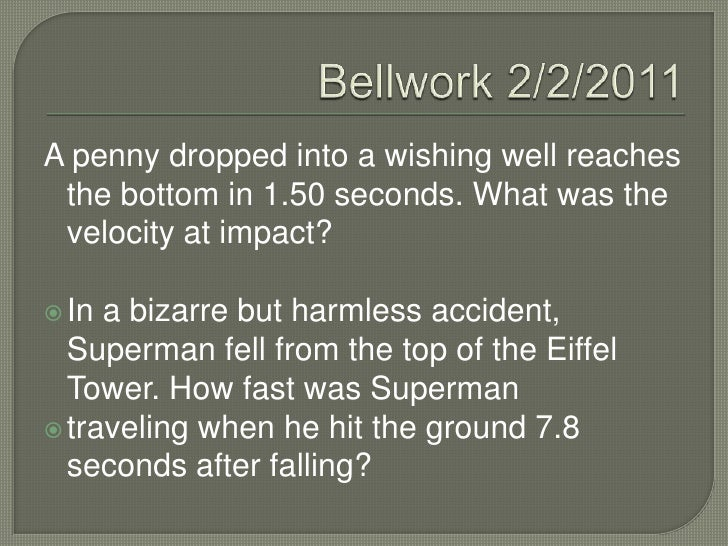 Bellwork 2/2/2011<br />A penny dropped into a wishing well reaches the bottom in 1.50 seconds. What was the velocity at im...