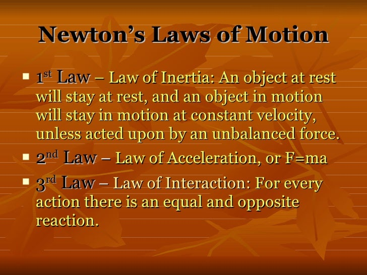 newtons three laws of motion Isaac newton (1642–1727), the father of the study of dynamics – the study of motion – developed three laws that are the foundation of classical mechanicsthey are believed to be true because the results of tests done by scientists agree with the laws he produced.