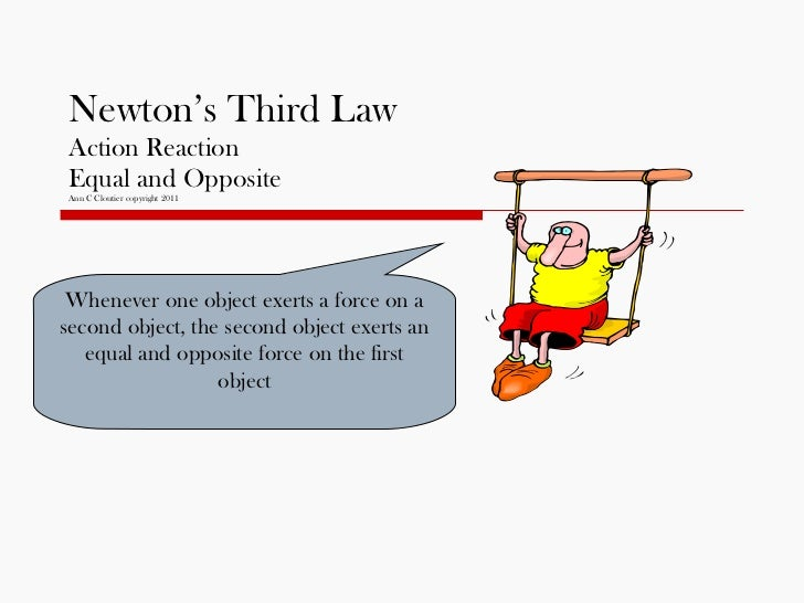 Newton's Third Law Action Reaction Equal and Opposite Ann C Cloutier copyright 2011 Whenever one object exerts a force on ...