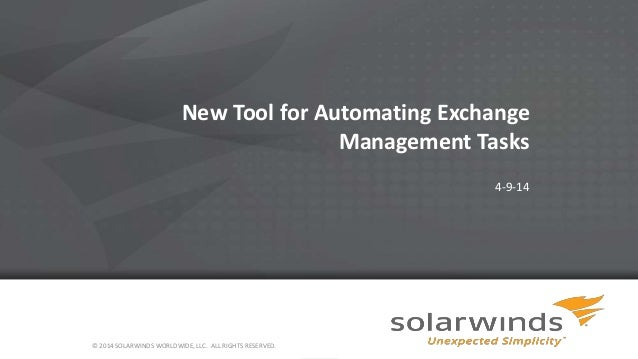 1 New Tool for Automating Exchange Management Tasks 4-9-14 © 2014 SOLARWINDS WORLDWIDE, LLC. ALL RIGHTS RESERVED.