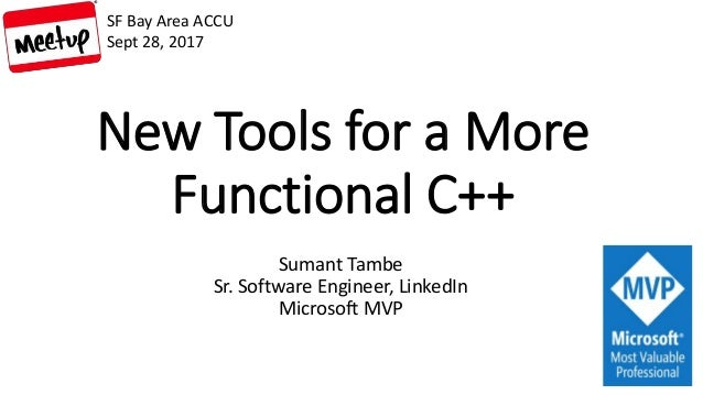 New Tools for a More Functional C++ Sumant Tambe Sr. Software Engineer, LinkedIn Microsoft MVP SF Bay Area ACCU Sept 28, 2...