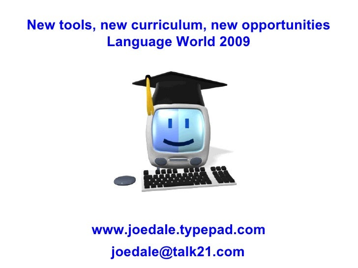 New tools, new curriculum, new opportunities Language World 2009 www.joedale.typepad.com [email_address]