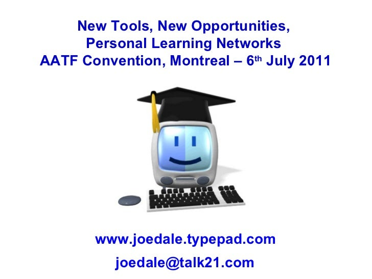 New Tools, New Opportunities,  Personal Learning Networks  AATF Convention, Montreal – 6 th  July 2011 www.joedale.typepad...