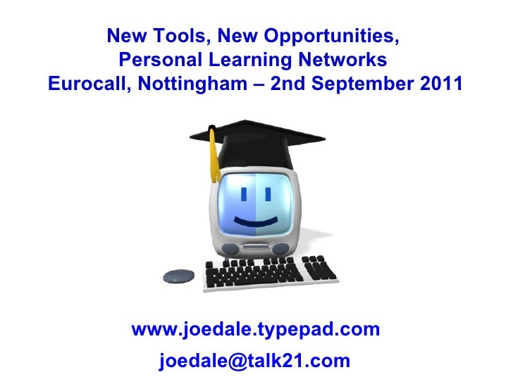 New Tools, New Opportunities,  Personal Learning Networks  Eurocall, Nottingham – 2nd September 2011 www.joedale.typepad.c...
