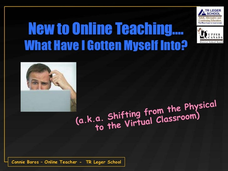 New to Online Teaching….     What Have I Gotten Myself Into?Connie Boros – Online Teacher - TR Leger School