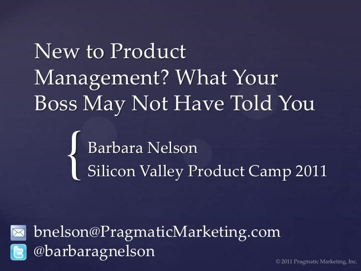 New to Product Management? What Your Boss May Not Have Told You<br />Barbara Nelson<br />Silicon Valley Product Camp 2011<...