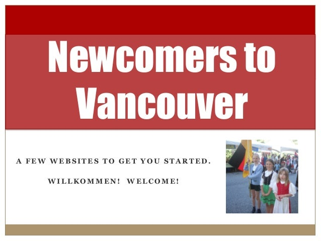 A F E W W E B S I T E S T O G E T Y O U S T A R T E D . W I L L K O M M E N ! W E L C O M E ! Newcomers to Vancouver