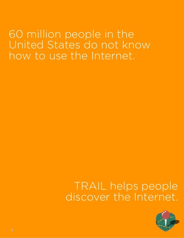 60 million people in the  United States do not know  how to use the Internet.  TRAIL helps people  discover the Internet. ...