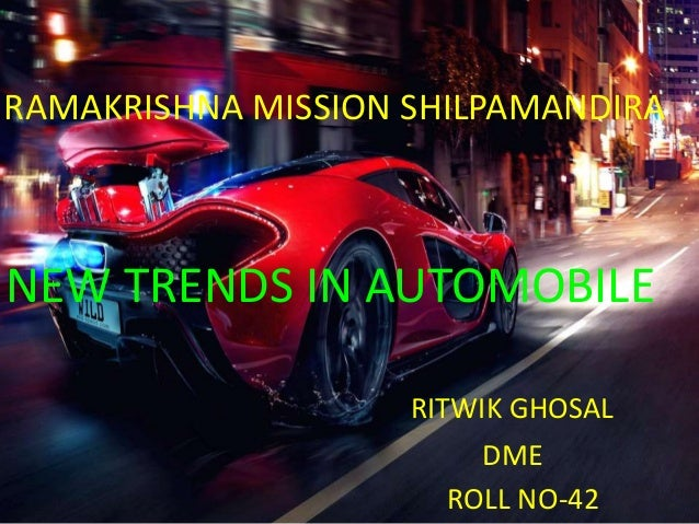 NEW TREND IN AUTOMOBILE DESIGN RAMAKRISHNA MISSION SHILPAMANDIRA NEW TRENDS IN AUTOMOBILE RITWIK GHOSAL DME ROLL NO-42