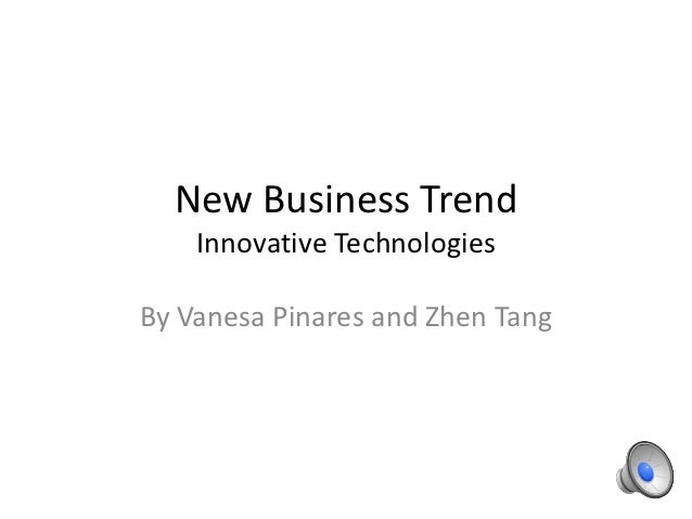 New Business Trend    Innovative TechnologiesBy Vanesa Pinares and Zhen Tang