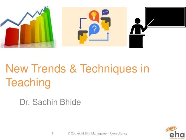 New Trends & Techniques in Teaching Dr. Sachin Bhide © Copyright Eha Management Consultancy1