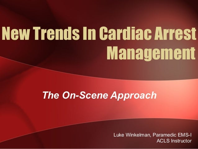 New Trends In Cardiac Arrest Management The On-Scene Approach Luke Winkelman, Paramedic EMS-I ACLS Instructor