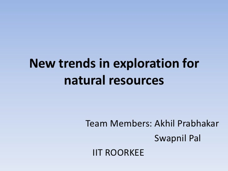 New trends in exploration for     natural resources         Team Members: Akhil Prabhakar                       Swapnil Pa...
