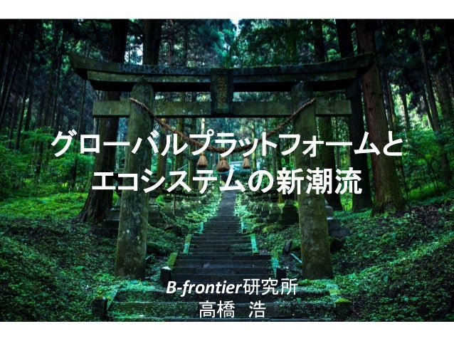 B-frontier研究所 高橋 浩 グローバルプラットフォームと エコシステムの新潮流