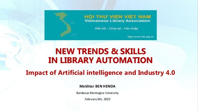 NEW TRENDS & SKILLS IN LIBRARY AUTOMATION Impact of Artificial intelligence and Industry 4.0 Mokhtar BEN HENDA Bordeaux Mo...