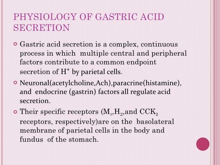 PHYSIOLOGY OF GASTRIC ACID SECRETION <ul><li>Gastric acid secretion is a complex, continuous process in which  multiple ce...
