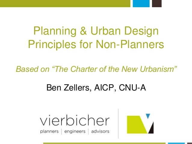 "Planning & Urban Design  Principles for Non-Planners  Based on ""The Charter of the New Urbanism""  Ben Zellers, AICP, CNU-A"