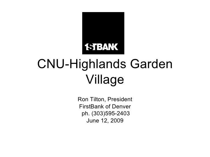 CNU-Highlands Garden Village Ron Tilton, President FirstBank of Denver ph. (303)595-2403 June 12, 2009
