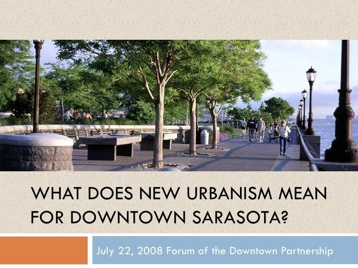 July 22, 2008 Forum of the Downtown Partnership WHAT DOES NEW URBANISM MEAN FOR DOWNTOWN SARASOTA?