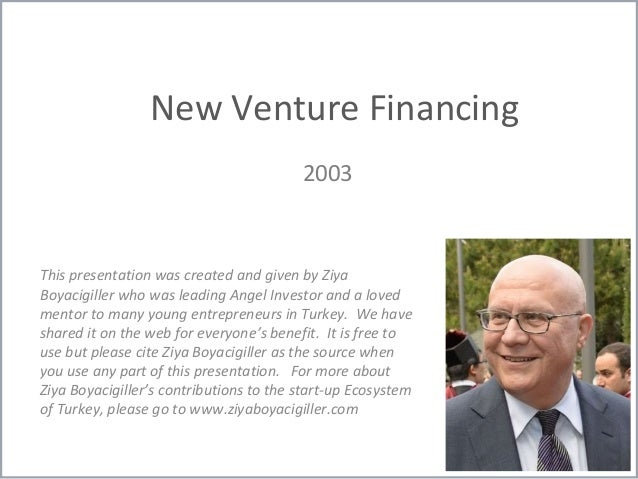 New Venture Financing 2003 This presentation was created and given by Ziya Boyacigiller who was leading Angel Investor and...