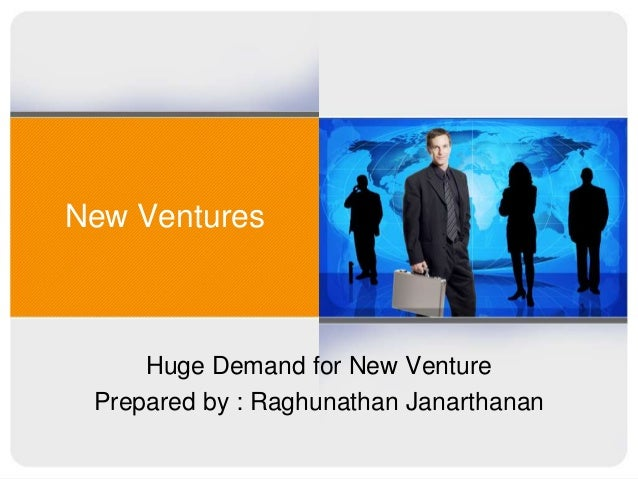 New Ventures  Huge Demand for New Venture Prepared by : Raghunathan Janarthanan